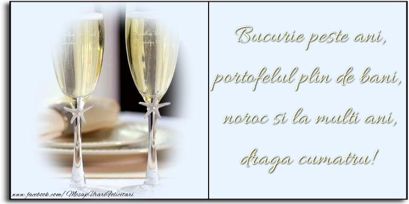 Felicitari de zi de nastere pentru Cumatru - Bucurie peste ani, portofelul plin de bani, noroc si la multi ani, draga cumatru