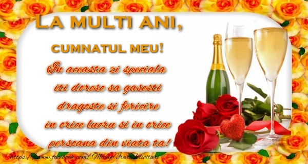 Felicitari de zi de nastere pentru Cumnat - La multi ani! cumnatul meu In aceasta zi speciala  iti doresc sa gasesti  dragoste si fericire  in orice lucru si in orice  persoana din viata ta!
