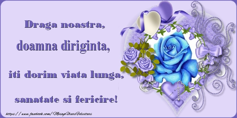 Felicitari de zi de nastere pentru Diriginta - Draga noastra, doamna diriginta, iti dorim viata lunga, sanatate si fericire!