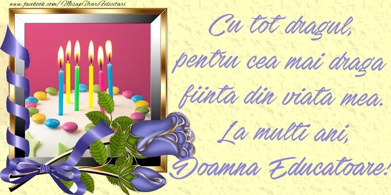 Felicitari de zi de nastere pentru Educatoare - Cu tot dragul, pentru cea mai draga fiinta din viata mea. La multi ani, doamna educatoare