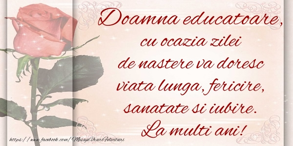 Felicitari de zi de nastere pentru Educatoare - Doamna educatoare cu ocazia zilei de nastere va doresc viata lunga, fericire, sanatate si iubire. La multi ani!
