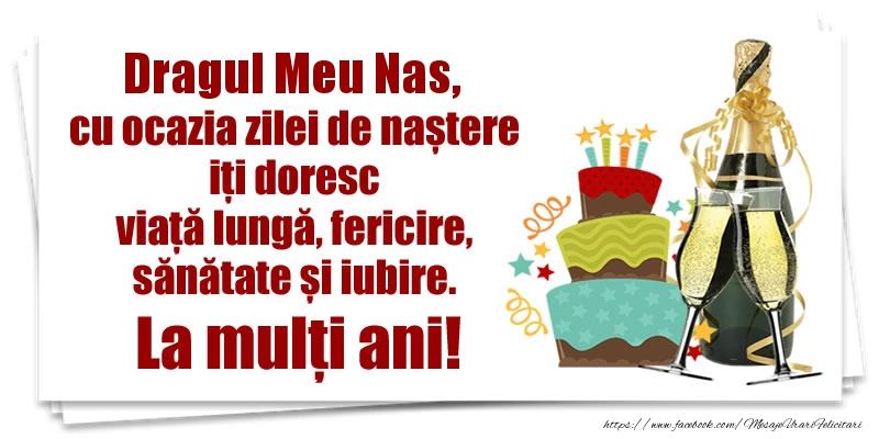 Felicitari de zi de nastere pentru Nas - Dragul meu nas, cu ocazia zilei de naștere iți doresc viață lungă, fericire, sănătate si iubire. La mulți ani!