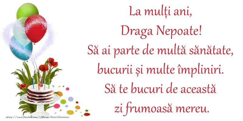 Felicitari de zi de nastere pentru Nepot - La mulți ani, draga nepoate! Să ai parte de multă sănătate, bucurii și multe împliniri. Să te bucuri de această zi frumoasă mereu.