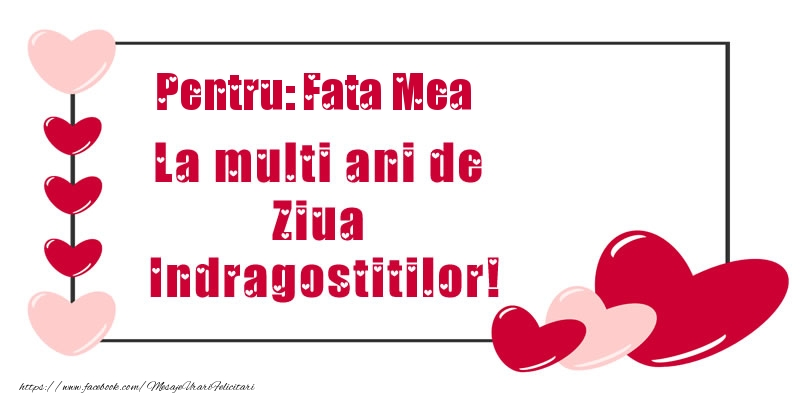 Felicitari Ziua indragostitilor pentru Fata - Pentru: fata mea La multi ani de Ziua Indragostitilor!