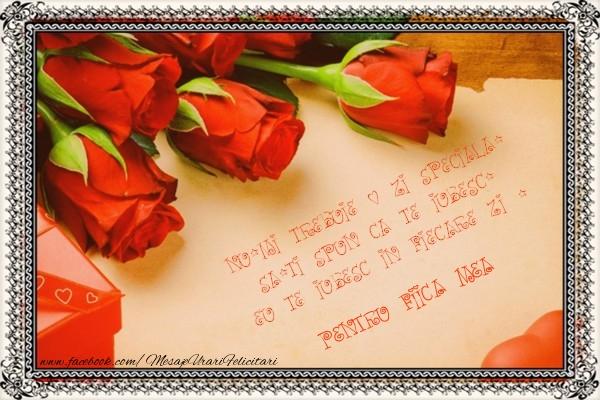 Felicitari Ziua indragostitilor pentru Fata - Nu-mi trebuie o zi speciala, sa-ti spun ca te iubesc. Eu te iubesc in fiecare zi ! pentru fiica mea