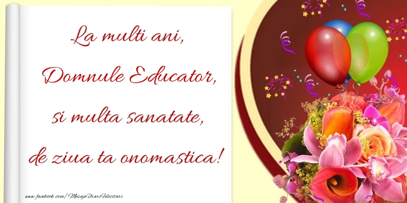 Felicitari de Ziua Numelui pentru Educator - La multi ani, si multa sanatate, de ziua ta onomastica! domnule educator