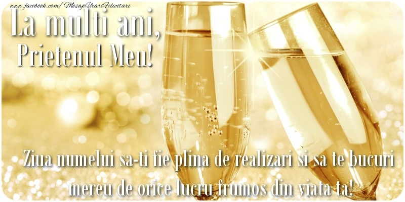 Felicitari de Ziua Numelui pentru Prieten - La multi ani, prietenul meu! Ziua numelui sa-ti fie plina de realizari si sa te bucuri mereu de orice lucru frumos din viata ta!