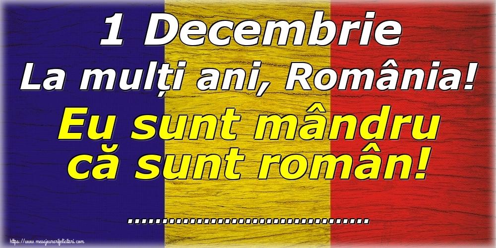 Felicitari personalizate de 1 Decembrie - 1 Decembrie La mulți ani, România! Eu sunt mândru că sunt român! ...!