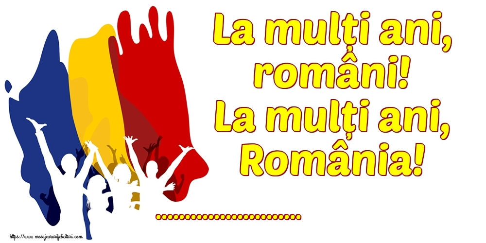 Felicitari personalizate de 1 Decembrie - La mulți ani, români! La mulți ani, România! ...!
