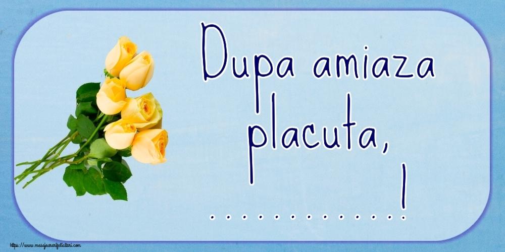 Felicitari personalizate de Amiaza - Dupa amiaza placuta, ...!