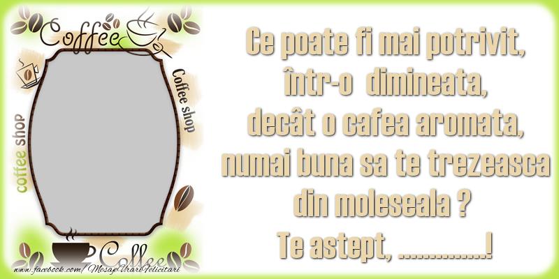 Felicitari personalizate de buna dimineata - Ce poate fi mai potrivit, într-o  dimineata, decât o cafea aromata, numai buna sa te trezeasca din moleseala ? Te astept, ...!