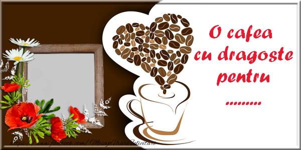 Felicitari personalizate de buna dimineata - O cafea cu dragoste pentru ...