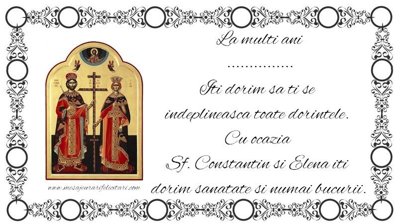 Felicitari personalizate de Sfintii Constantin si Elena - La multi ani ... Iti dorim sa ti se  indeplineasca toate dorintele.  Cu ocazia  Sf. Constantin si Elena iti  dorim sanatate si numai bucurii.
