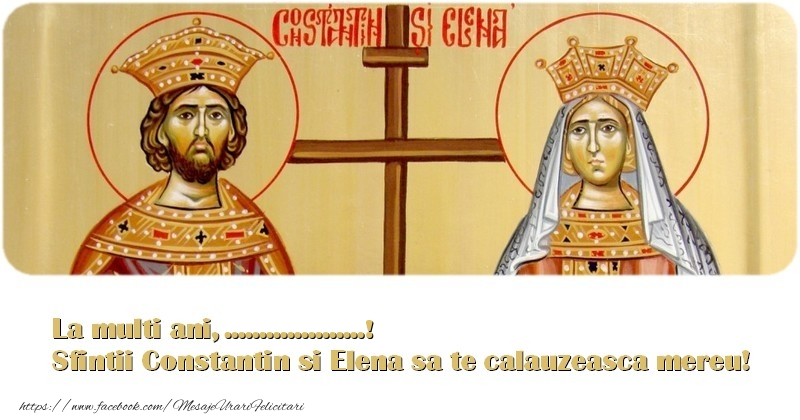 Felicitari personalizate de Sfintii Constantin si Elena - La multi ani, ... Sfintii Constantin si Elena sa te calauzeasca mereu!