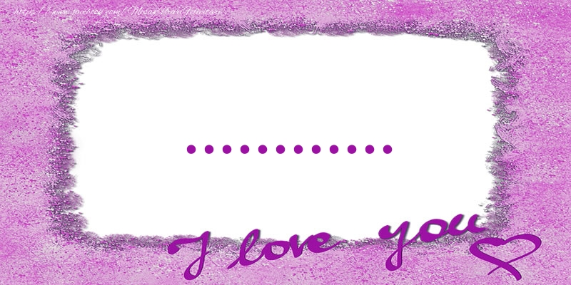 Felicitari personalizate de dragoste - ... I love you!