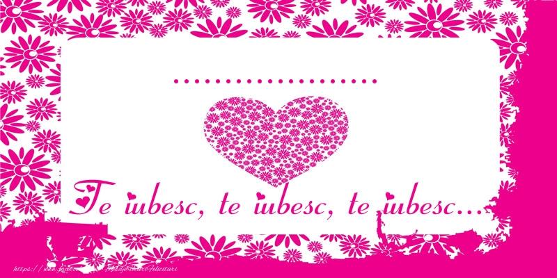 Felicitari personalizate de dragoste - ... Te iubesc, te iubesc, te iubesc...