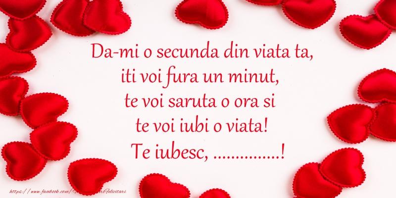 Felicitari personalizate de dragoste - Da-mi o secunda din viata ta, iti voi fura un minut, te voi saruta o ora si te voi iubi o viata! Te iubesc, ...!