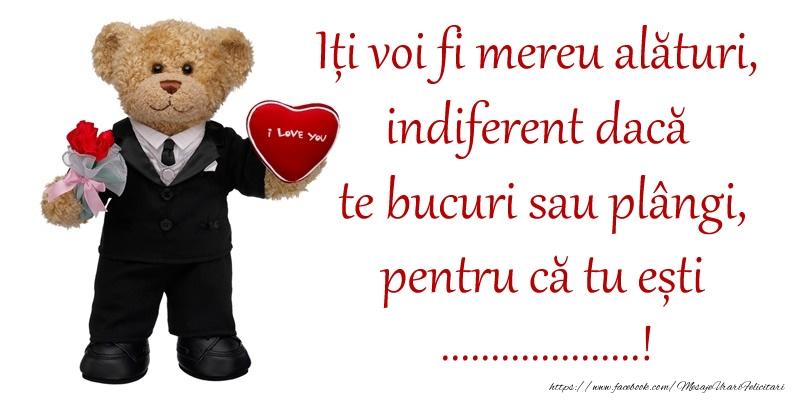 Felicitari personalizate de dragoste - Iți voi fi mereu alături, indiferent dacă te bucuri sau plângi, pentru că tu ești ...!