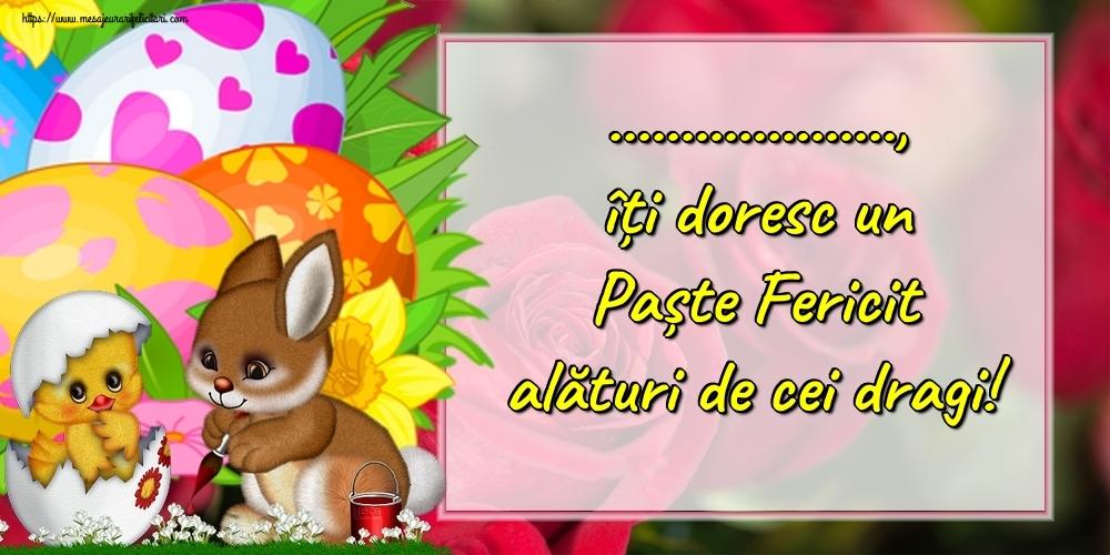 Felicitari personalizate de Paste - ..., îți doresc un Paște Fericit alături de cei dragi!