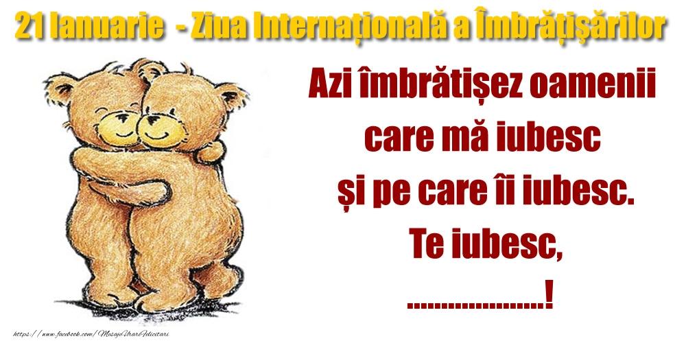 Felicitari personalizate de prietenie - 21 Ianuarie - Ziua Internaţională a Îmbrăţişărilor Azi îmbrătișez oamenii  care mă iubesc  și pe care îi iubesc.Te iubesc, ...!