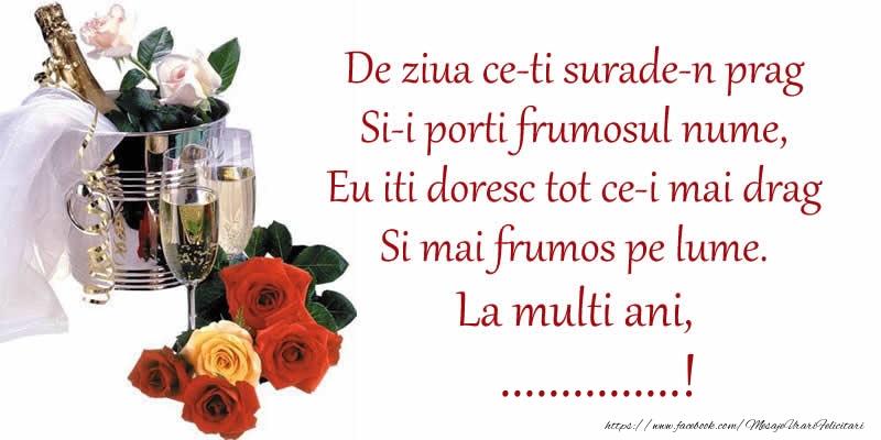 Felicitari personalizate de Sfanta Maria - Poezie de ziua numelui: De ziua ce-ti surade-n prag / Si-i porti frumosul nume, / Eu iti doresc tot ce-i mai drag / Si mai frumos pe lume. La multi ani, ...!