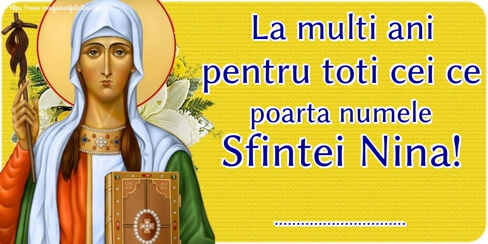 Felicitari personalizate de Sfanta Nina - La multi ani pentru toti cei ce poarta numele Sfintei Nina! ...