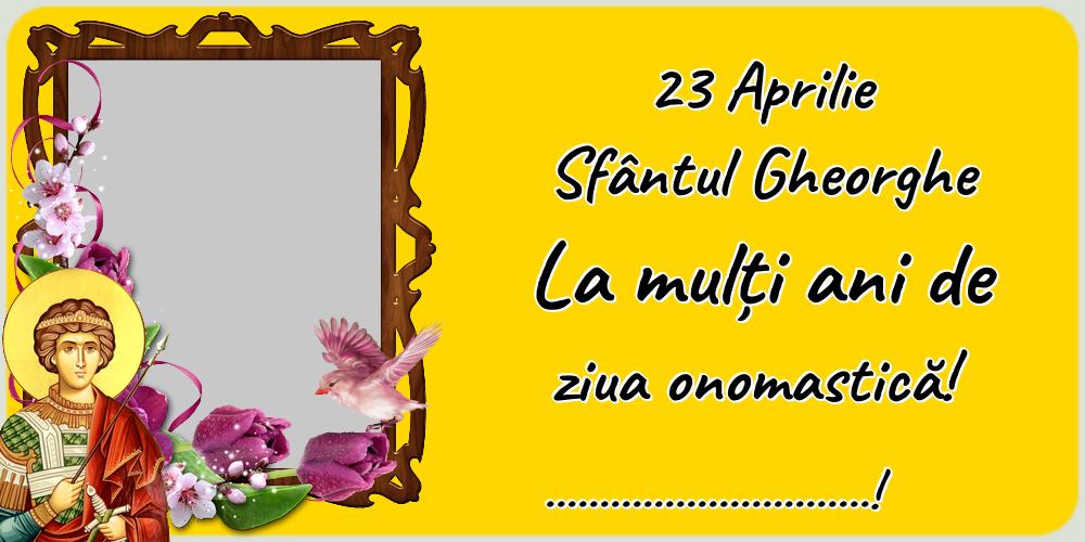Felicitari personalizate de Sfantul Gheorghe - 23 Aprilie Sfântul Gheorghe La mulți ani de ziua onomastică! ...! - Personalizeaza cu poza ta de profil facebook
