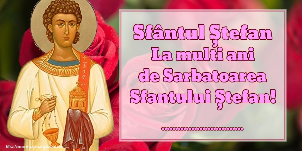 Felicitari personalizate de Sfantul Stefan - Sfântul Ștefan La multi ani de Sarbatoarea Sfantului Ștefan! ...