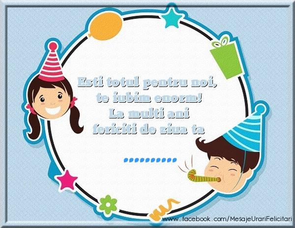 Felicitari personalizate de zi de nastere - Esti totul pentru noi, te iubim enorm! La multi ani fericiti de ziua ta ...