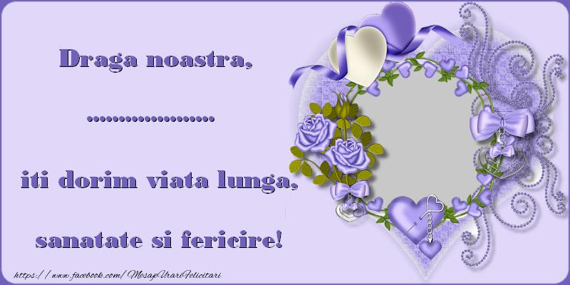 Felicitari personalizate de zi de nastere - Draga noastra, ..., iti dorim viata lunga, sanatate si fericire!