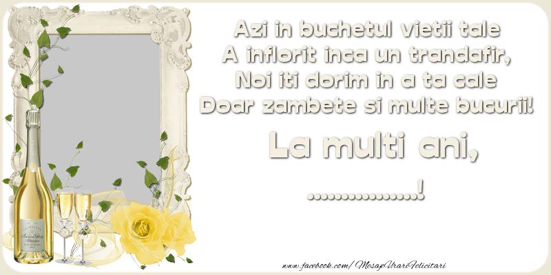 Felicitari personalizate de zi de nastere - Azi in buchetul vietii tale A inflorit inca un trandafir, Noi iti dorim in a ta cale Doar zambete si multe bucurii! La multi ani ...