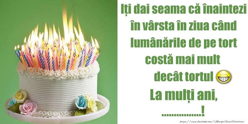 Felicitari personalizate de zi de nastere - Iți dai seama că înaintezi în vârsta în ziua când lumânările de pe tort costă mai mult decât tortul. La mulți ani, ...!