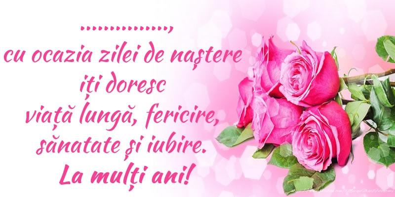 Felicitari personalizate de zi de nastere - ..., cu ocazia zilei de naștere iți doresc viață lungă, fericire, sănatate și iubire. La mulți ani!