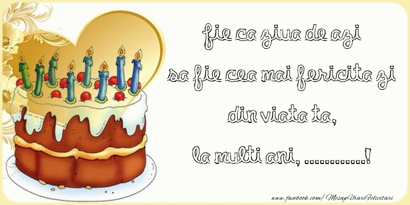 Felicitari personalizate de zi de nastere - Fie ca ziua de azi sa fie cea mai fericita zi din viata ta, ...
