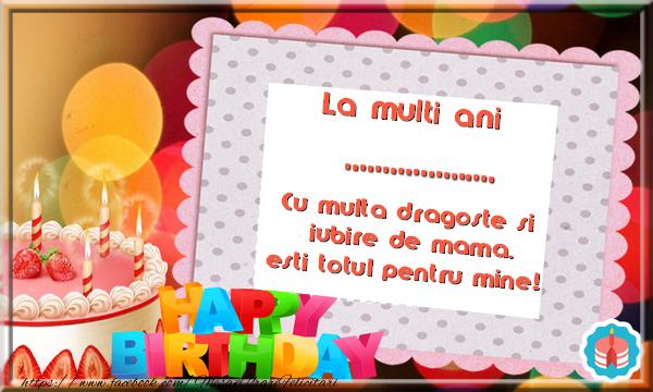 Felicitari personalizate de zi de nastere - La multi ani .... Cu multa dragoste si iubire de mama, esti totul pentru mine!