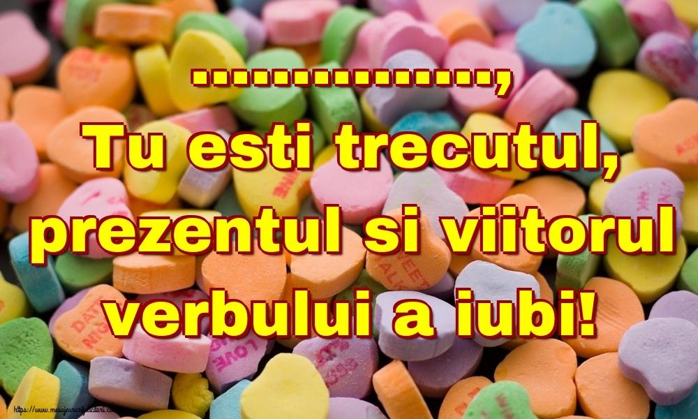 Felicitari personalizate Ziua indragostitilor - ..., Tu esti trecutul, prezentul si viitorul verbului a iubi!