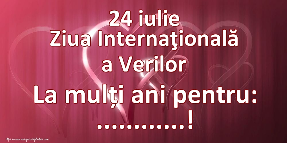 Felicitari personalizate de Ziua Verilor - 24 iulie Ziua Internaţională a Verilor La mulți ani pentru: ...!
