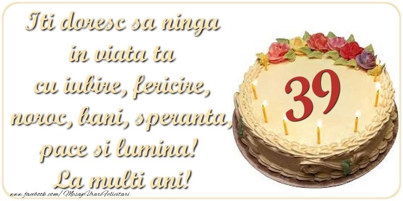 Iti doresc sa ninga in viata ta cu iubire, fericire, noroc, bani, speranta, pace si lumina! La multi ani! 39 ani