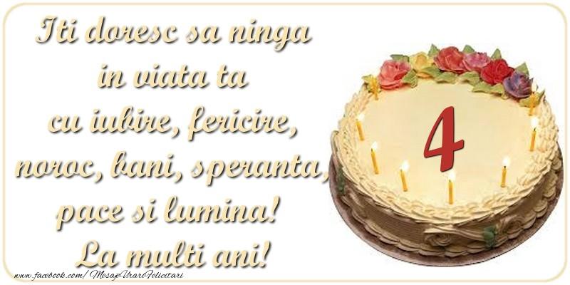 Iti doresc sa ninga in viata ta cu iubire, fericire, noroc, bani, speranta, pace si lumina! La multi ani! 4 ani