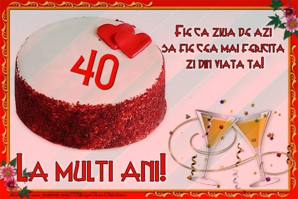 40 ani Fie ca ziua de azi sa fie cea mai fericita  zi din viata ta!