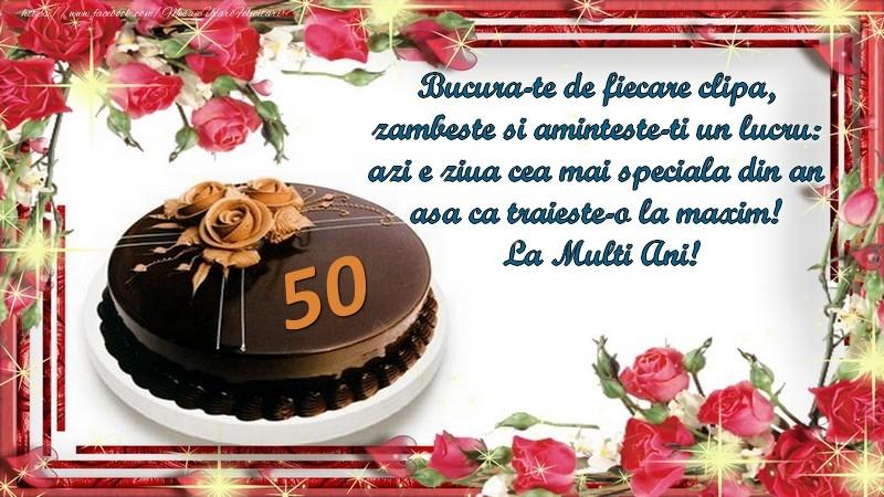 50 ani Bucura-te de fiecare clipa,  zambeste si aminteste-ti un lucru:  azi e ziua cea mai speciala din an  asa ca traieste-o la maxim!  La Multi Ani!
