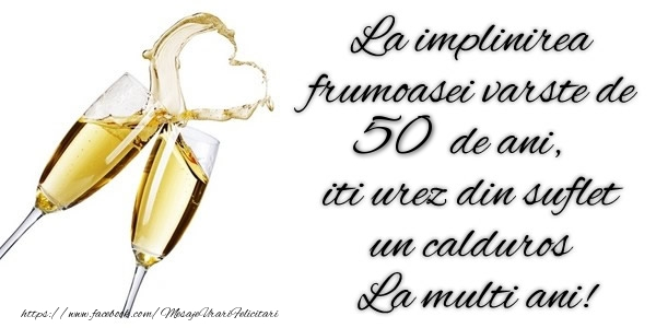 La implinirea frumoasei varste de 50 ani, iti urez din suflet  un calduros La multi ani!