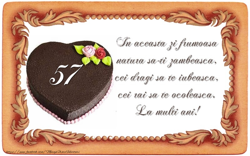 57 ani In aceasta zi frumoasa  natura sa-ti zambeasca,  cei dragi sa te iubeasca,  cei rai sa te ocoleasca.  La multi ani!