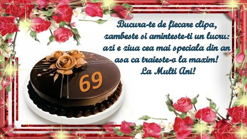 69 ani Bucura-te de fiecare clipa,  zambeste si aminteste-ti un lucru:  azi e ziua cea mai speciala din an  asa ca traieste-o la maxim!  La Multi Ani!
