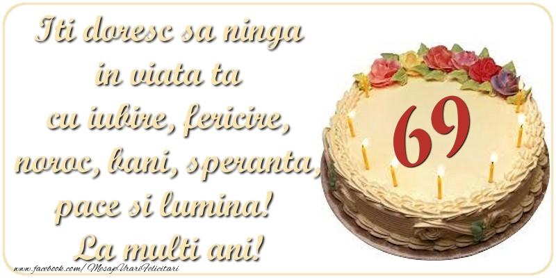 Iti doresc sa ninga in viata ta cu iubire, fericire, noroc, bani, speranta, pace si lumina! La multi ani! 69 ani