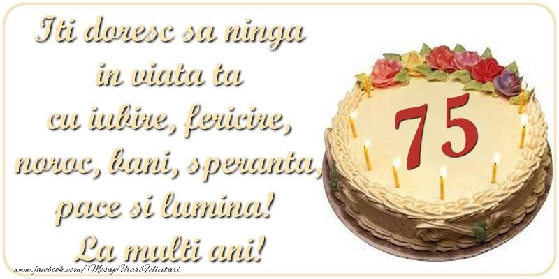 Iti doresc sa ninga in viata ta cu iubire, fericire, noroc, bani, speranta, pace si lumina! La multi ani! 75 ani