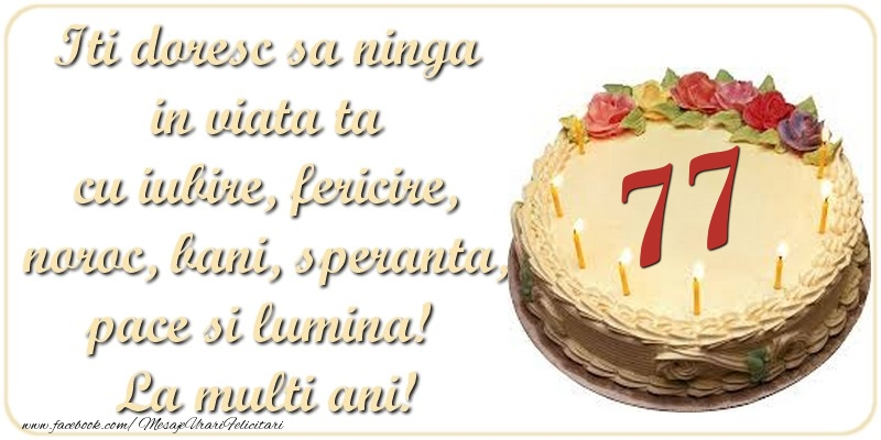 Iti doresc sa ninga in viata ta cu iubire, fericire, noroc, bani, speranta, pace si lumina! La multi ani! 77 ani
