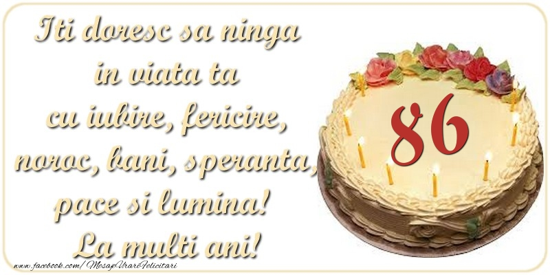 Iti doresc sa ninga in viata ta cu iubire, fericire, noroc, bani, speranta, pace si lumina! La multi ani! 86 ani