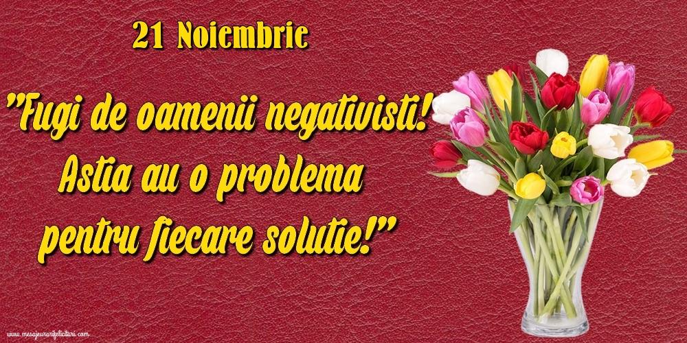 Felicitari de 21 Noiembrie - 21.Noiembrie Fugi de oamenii negativisti! Astia au o problemă pentru fiecare soluție!