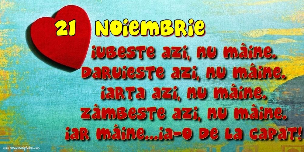 Felicitari de 21 Noiembrie - 21.Noiembrie Iubeşte azi, nu mâine. Dăruieste azi, nu mâine. Iartă azi, nu mâine. Zâmbeşte azi, nu mâine. Iar mâine...ia-o de la capăt!
